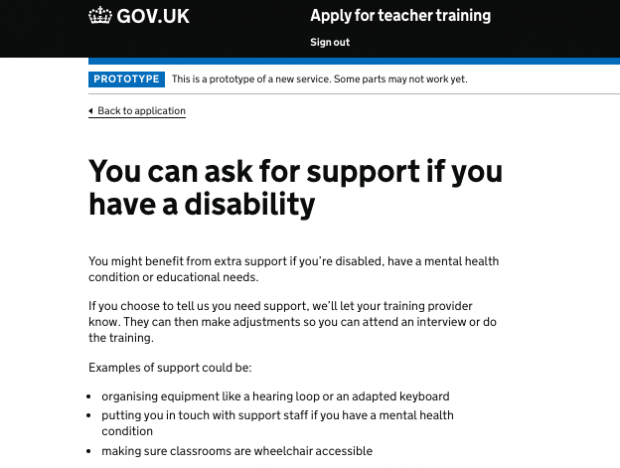 Screenshot of a page on the 'Apply' service. it reads: You can ask for support if you have a disability. You might benefit from extra support if you're disabled, have a mental health condition or educational needs. If you choose to tell us you need support, we'll let your training provider know. They can then make adjustments so you can attend an interview or do the training. Examples of support could be: organising equipment like a hearing loop or an adapted keyboard, putting you in touch with support staff if you have a mental health condition, making sure classrooms are wheelchair accessible