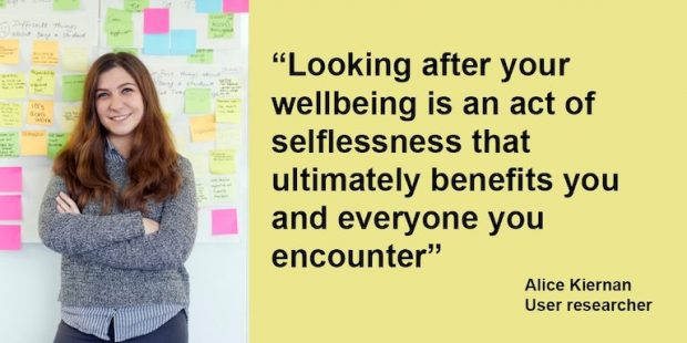 "Quote from user researcher Alice Kiernan which reads: ""looking after your wellbeing is an act of selflessness that ultimately benefits you and everyone you encounter"""
