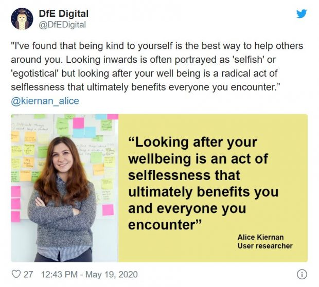 "Tweet reading: ""I've found that being kind to yourself is the best way to help others around you. Looking inwards is often portrayed as 'selfish' or 'egotistical' but looking after your well being is a radical act of selflessness that ultimately benefits everyone you encounter."" @kiernan_alice. With a twitter card that reads: ""Looking after your wellbeing is an act of selflessness that ultimately benefits you and everyone you encounter"" Alice Kiernan User researcher"