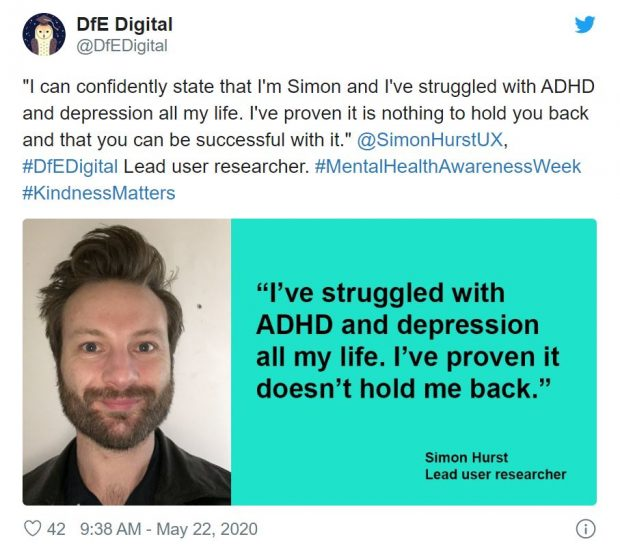 "Tweet reading: ""I can confidently state that I'm Simon and I've struggled with ADHD and depression all my life. I've proven it is nothing to hold you back and that you can be successful with it."" @SimonHurstUX, #DfEDigital Lead user researcher. #MentalHealthAwarenessWeek #KindnessMatters. Twitter card reading: ""I've struggled with ADHD and depression all my life. I've proven it doesn't hold me back."" Simon Hurst Lead user researcher"
